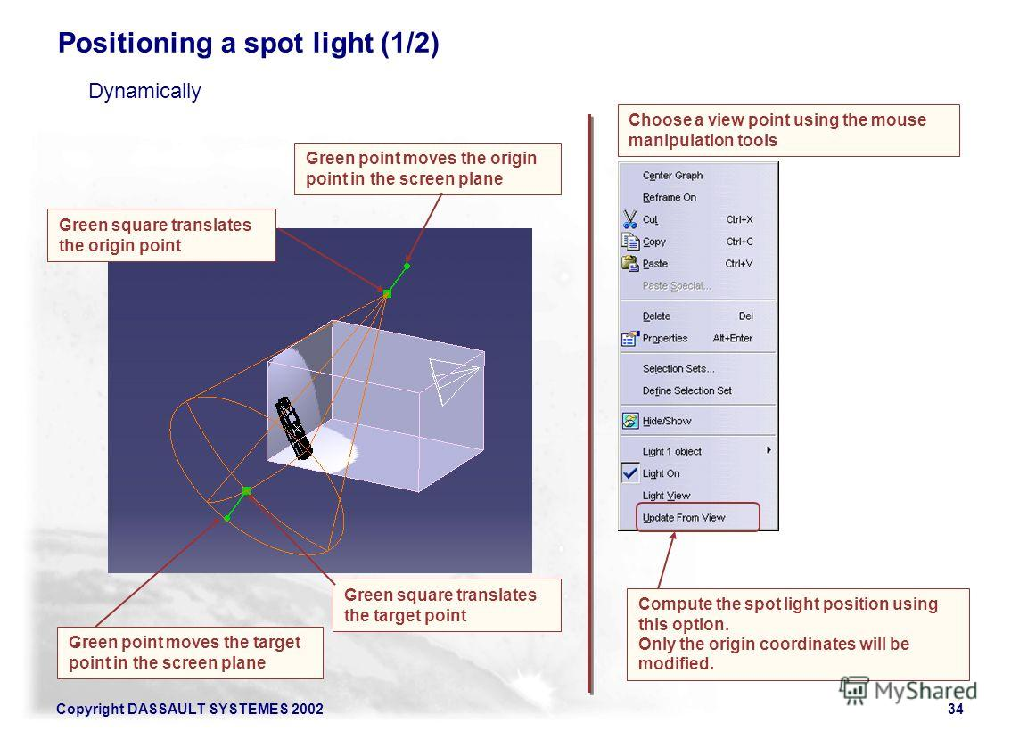 Copyright DASSAULT SYSTEMES 200234 Green point moves the origin point in the screen plane Choose a view point using the mouse manipulation tools Positioning a spot light (1/2) Green square translates the origin point Green square translates the targe