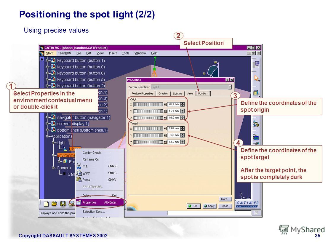 Copyright DASSAULT SYSTEMES 200235 Select Properties in the environment contextual menu or double-click it Select Position Positioning the spot light (2/2) 1 2 Define the coordinates of the spot origin Define the coordinates of the spot target After