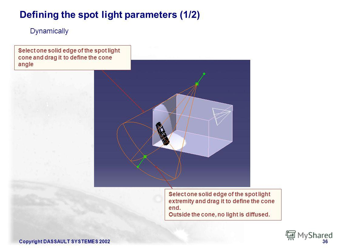 Copyright DASSAULT SYSTEMES 200236 Select one solid edge of the spot light cone and drag it to define the cone angle Defining the spot light parameters (1/2) Select one solid edge of the spot light extremity and drag it to define the cone end. Outsid