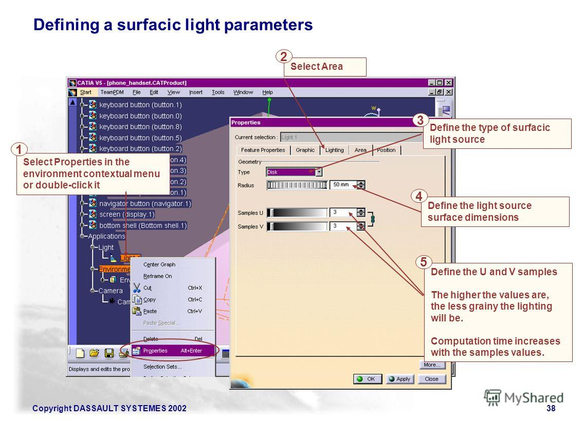 Copyright DASSAULT SYSTEMES 200238 Select Properties in the environment contextual menu or double-click it Select Area Defining a surfacic light parameters 1 2 Define the U and V samples The higher the values are, the less grainy the lighting will be