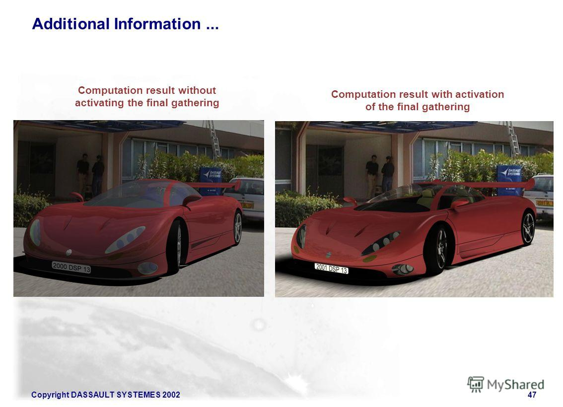 Copyright DASSAULT SYSTEMES 200247 Additional Information... Computation result without activating the final gathering Computation result with activation of the final gathering