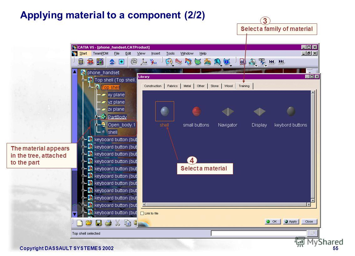 Copyright DASSAULT SYSTEMES 200255 Select a family of material 3 Applying material to a component (2/2) Select a material 4 The material appears in the tree, attached to the part
