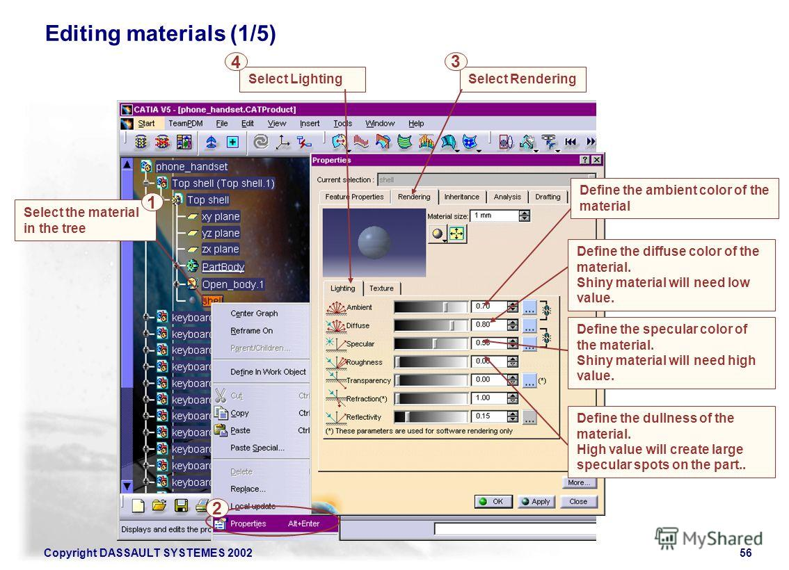 Copyright DASSAULT SYSTEMES 200256 Select the material in the tree 1 Editing materials (1/5) 2 Define the ambient color of the material Define the diffuse color of the material. Shiny material will need low value. Select Lighting 4 Define the specula