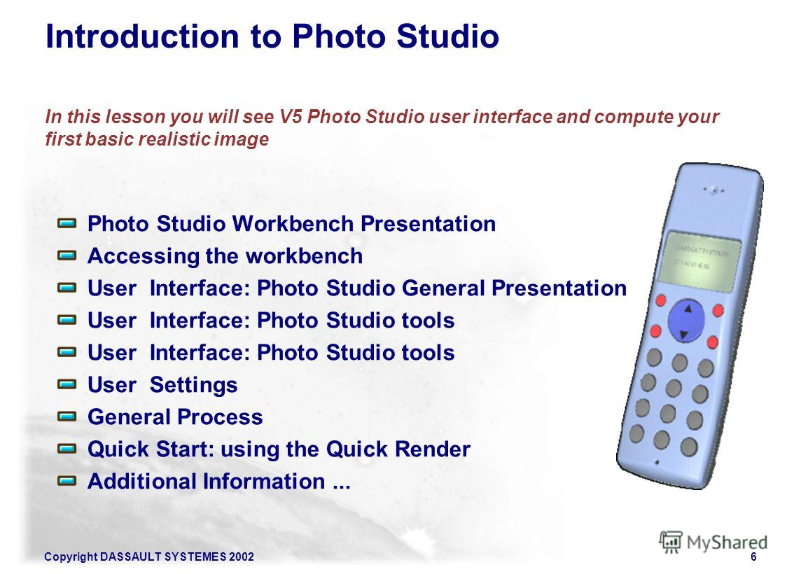 Copyright DASSAULT SYSTEMES 20026 Introduction to Photo Studio In this lesson you will see V5 Photo Studio user interface and compute your first basic realistic image Photo Studio Workbench Presentation Accessing the workbench User Interface: Photo S