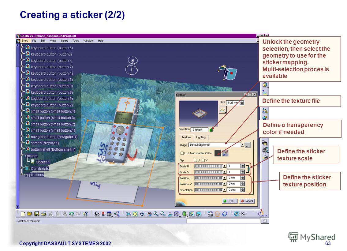 Copyright DASSAULT SYSTEMES 200263 Creating a sticker (2/2) Unlock the geometry selection, then select the geometry to use for the sticker mapping. Multi-selection proces is available Define the texture file Define a transparency color if needed Defi