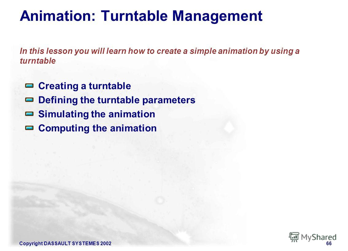 Copyright DASSAULT SYSTEMES 200266 Animation: Turntable Management In this lesson you will learn how to create a simple animation by using a turntable Creating a turntable Defining the turntable parameters Simulating the animation Computing the anima