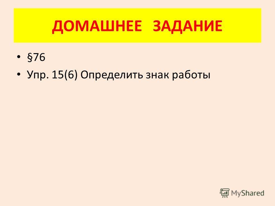 ДОМАШНЕЕ ЗАДАНИЕ §76 Упр. 15(6) Определить знак работы