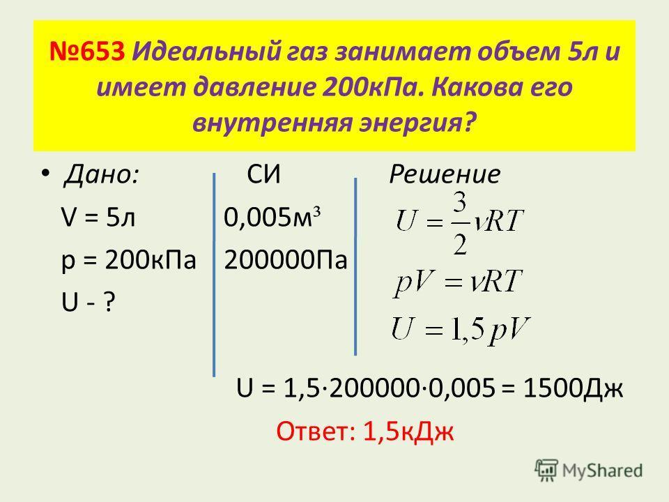 653 Идеальный газ занимает объем 5 л и имеет давление 200 к Па. Какова его внутренняя энергия? Дано: СИ Решение V = 5 л 0,005 м ³ p = 200 к Па 200000Па U - ? U = 1,52000000,005 = 1500Дж Ответ: 1,5 к Дж