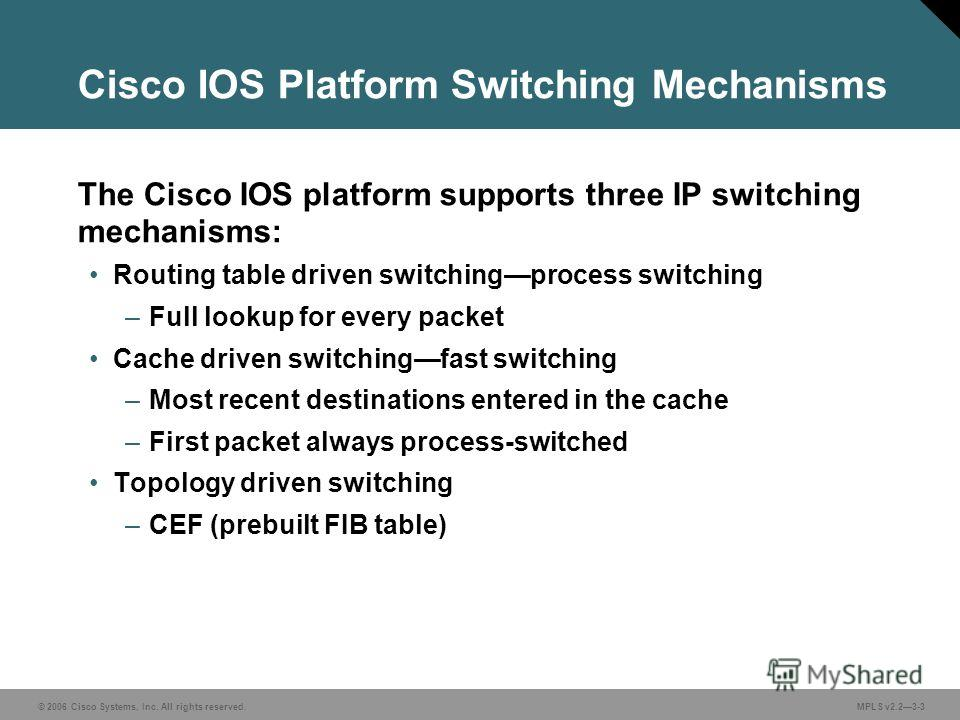 © 2006 Cisco Systems, Inc. All rights reserved. MPLS v2.23-3 The Cisco IOS platform supports three IP switching mechanisms: Routing table driven switchingprocess switching –Full lookup for every packet Cache driven switchingfast switching –Most recen