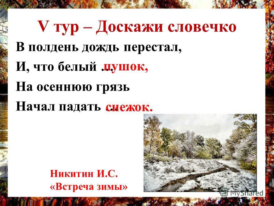 V тур – Доскажи словечко В полдень дождь перестал, И, что белый … На осеннюю грязь Начал падать … пушок, снежок. Никитин И.С. «Встреча зимы»