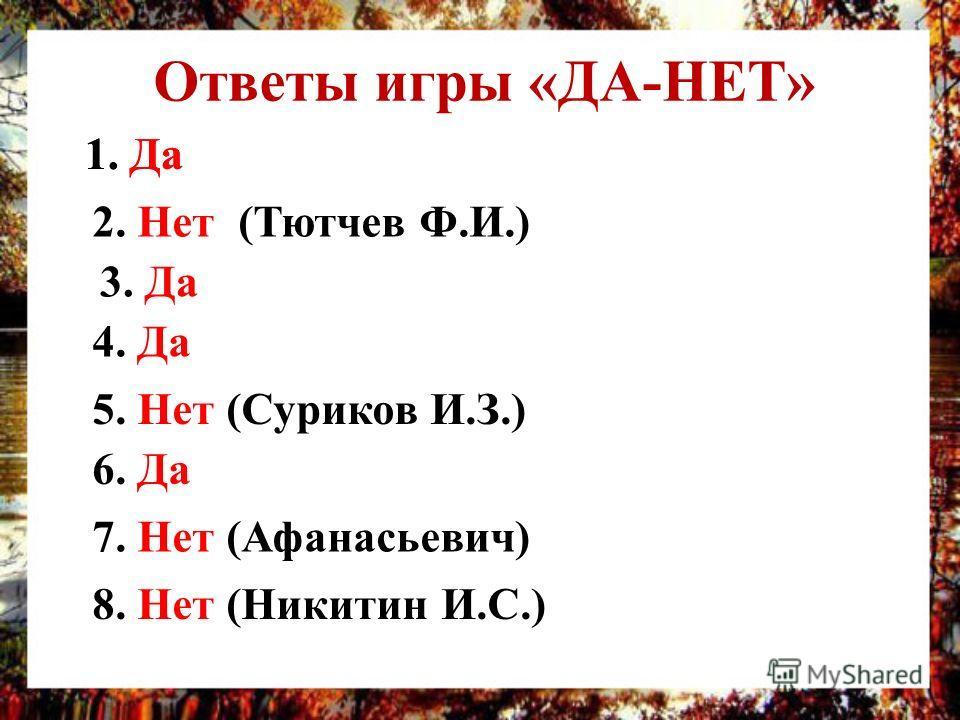 Ответы игры «ДА-НЕТ» 1. Да 2. Нет (Тютчев Ф.И.) 3. Да 4. Да 5. Нет (Суриков И.З.) 6. Да 7. Нет (Афанасьевич) 8. Нет (Никитин И.С.) 1. Да