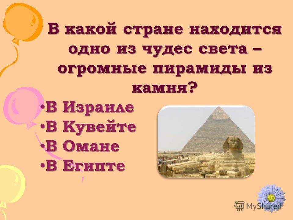 В какой стране находится одно из чудес света – огромные пирамиды из камня? В Израиле В Израиле В Кувейте В Кувейте В Омане В Омане В Египте В Египте