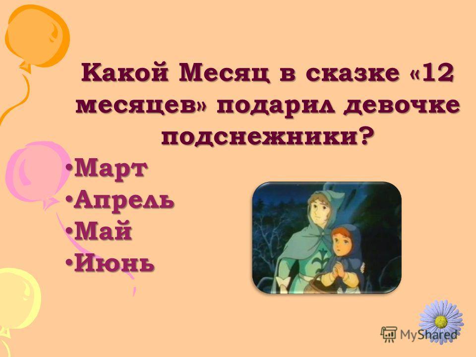 Какой Месяц в сказке «12 месяцев» подарил девочке подснежники? Март Март Апрель Апрель Май Май Июнь Июнь