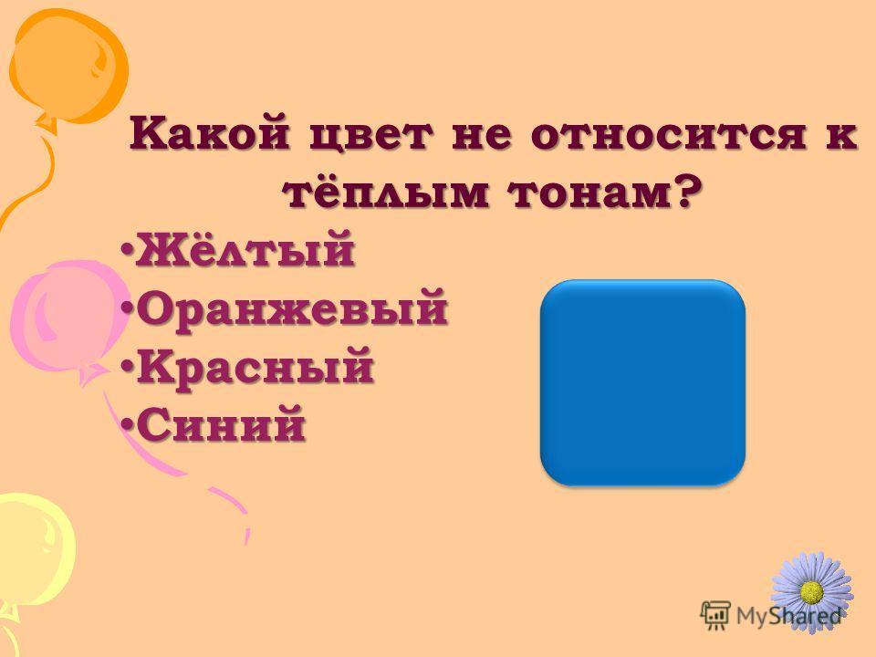 Какой цвет не относится к тёплым тонам? Жёлтый Жёлтый Оранжевый Оранжевый Красный Красный Синий Синий