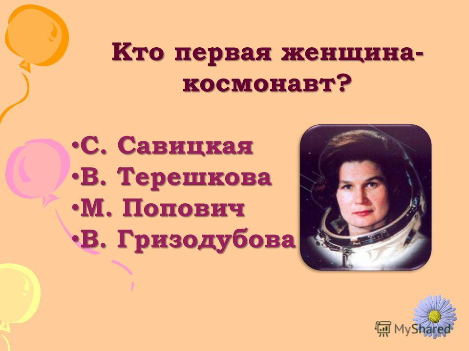 Кто первая женщина- космонавт? С. Савицкая С. Савицкая В. Терешкова В. Терешкова М. Попович М. Попович В. Гризодубова В. Гризодубова