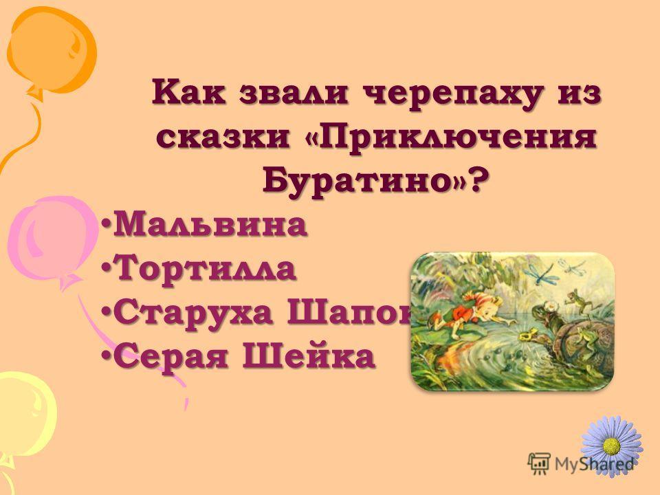 Как звали черепаху из сказки «Приключения Буратино»? Мальвина Мальвина Тортилла Тортилла Старуха Шапокляк Старуха Шапокляк Серая Шейка Серая Шейка