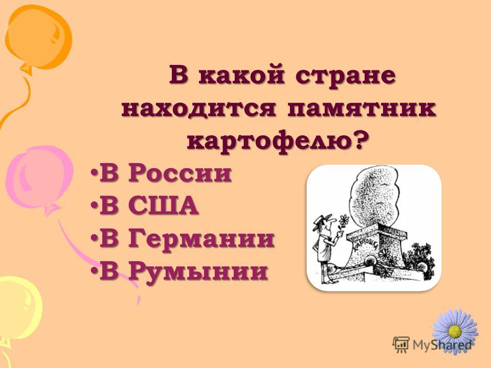 В какой стране находится памятник картофелю? В какой стране находится памятник картофелю? В России В России В США В США В Германии В Германии В Румынии В Румынии