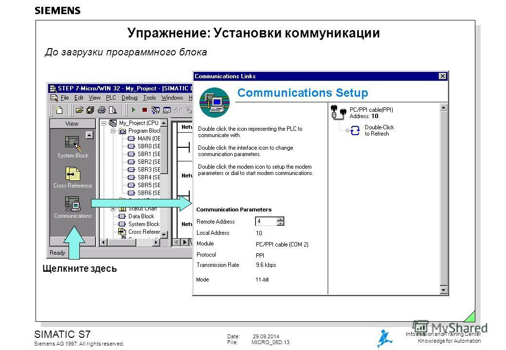 Date: 29.09.2014 File:MICRO_05D.13 SIMATIC S7 Siemens AG 1997. All rights reserved. Information and Training Center Knowledge for Automation До загрузки программного блока Упражнение: Установки коммуникации Щелкните здесь
