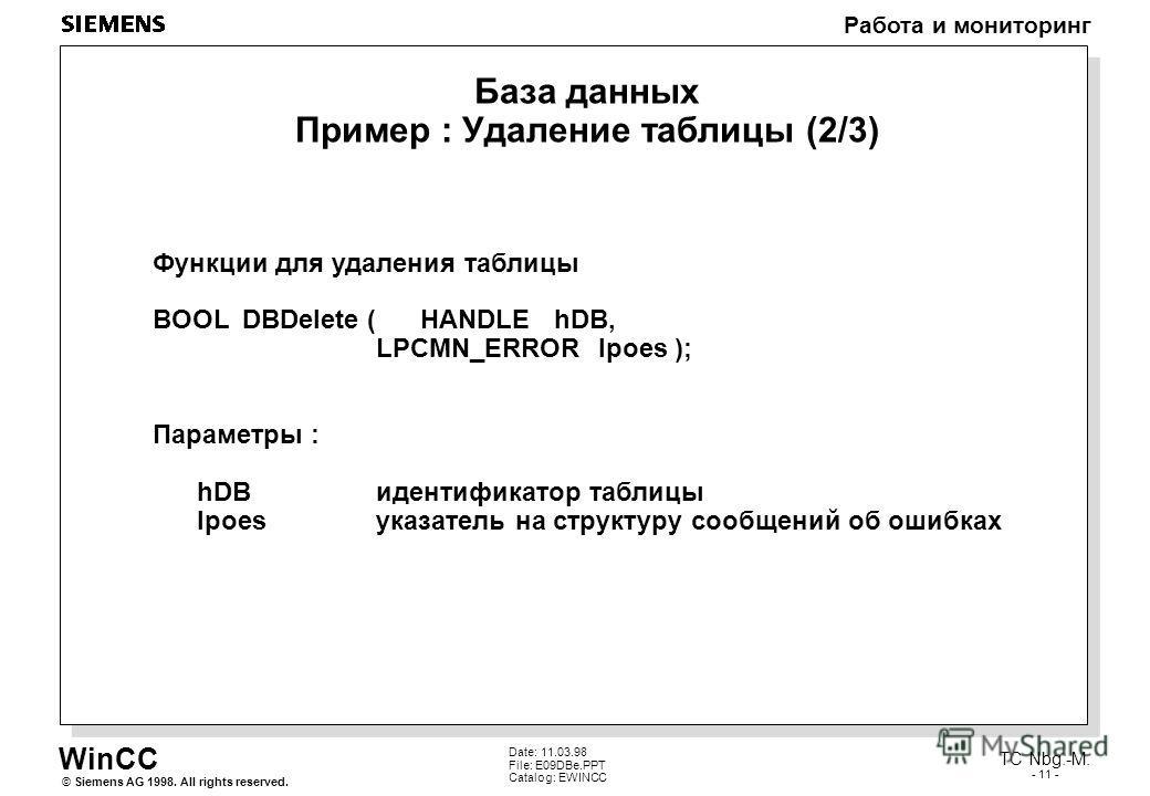 WinCC Работа и мониторинг Siemens AG 1998. All rights reserved.© TC Nbg.-M. - 11 - Date: 11.03.98 File: E09DBe.PPT Catalog: EWINCC База данных Пример : Удаление таблицы (2/3) Функции для удаления таблицы BOOLDBDelete (HANDLEhDB, LPCMN_ERRORlpoes ); П