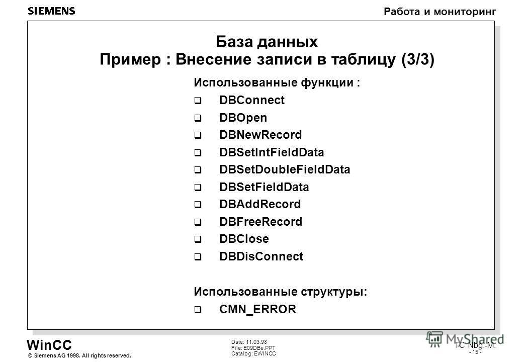 WinCC Работа и мониторинг Siemens AG 1998. All rights reserved.© TC Nbg.-M. - 15 - Date: 11.03.98 File: E09DBe.PPT Catalog: EWINCC База данных Пример : Внесение записи в таблицу (3/3) Использованные функции : DBConnect DBOpen DBNewRecord DBSetIntFiel