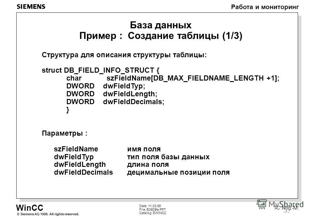 WinCC Работа и мониторинг Siemens AG 1998. All rights reserved.© TC Nbg.-M. - 7 - Date: 11.03.98 File: E09DBe.PPT Catalog: EWINCC База данных Пример : Создание таблицы (1/3) Структура для описания структуры таблицы: struct DB_FIELD_INFO_STRUCT { char