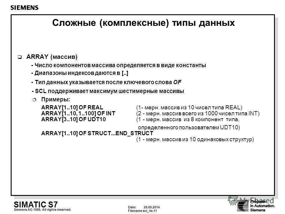 Date: 29.09.2014 Filenamescl_4e.11 SIMATIC S7 Siemens AG 1998. All rights reserved. Сложные (комплексные) типы данных ARRAY (массив) - Число компонентов массива определяется в виде константы - Диапазоны индексов даются в [..] - Тип данных указывается