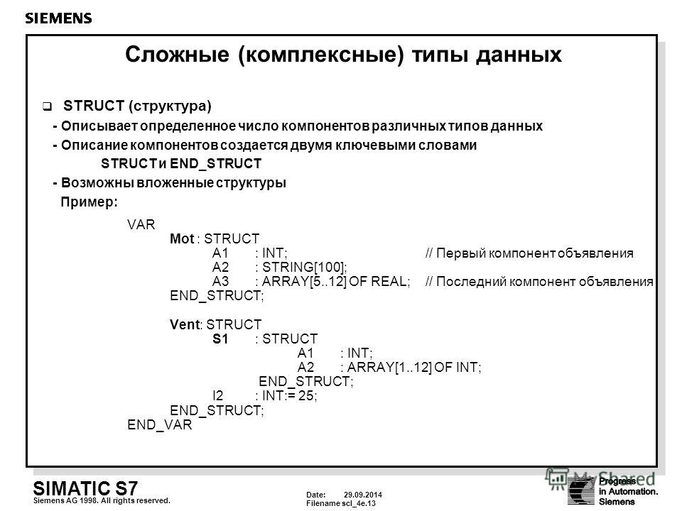 Date: 29.09.2014 Filenamescl_4e.13 SIMATIC S7 Siemens AG 1998. All rights reserved. Сложные (комплексные) типы данных STRUCT (структура) - Описывает определенное число компонентов различных типов данных - Описание компонентов создается двумя ключевым