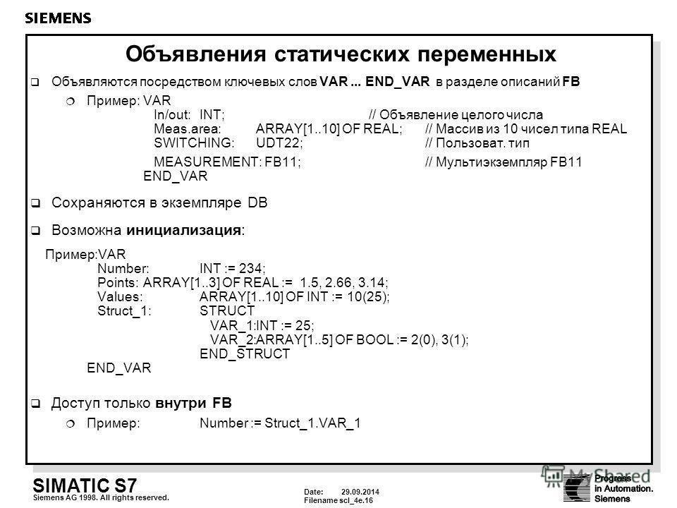Date: 29.09.2014 Filenamescl_4e.16 SIMATIC S7 Siemens AG 1998. All rights reserved. Объявления статических переменных Объявляются посредством ключевых слов VAR... END_VAR в разделе описаний FB Пример:VAR In/out:INT;// Объявление целого числа Meas.are