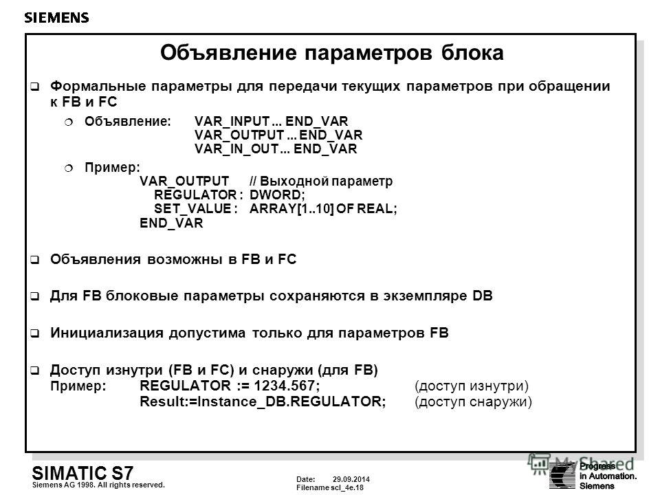Date: 29.09.2014 Filenamescl_4e.18 SIMATIC S7 Siemens AG 1998. All rights reserved. Объявление параметров блока Формальные параметры для передачи текущих параметров при обращении к FB и FC Объявление:VAR_INPUT... END_VAR VAR_OUTPUT... END_VAR VAR_IN_