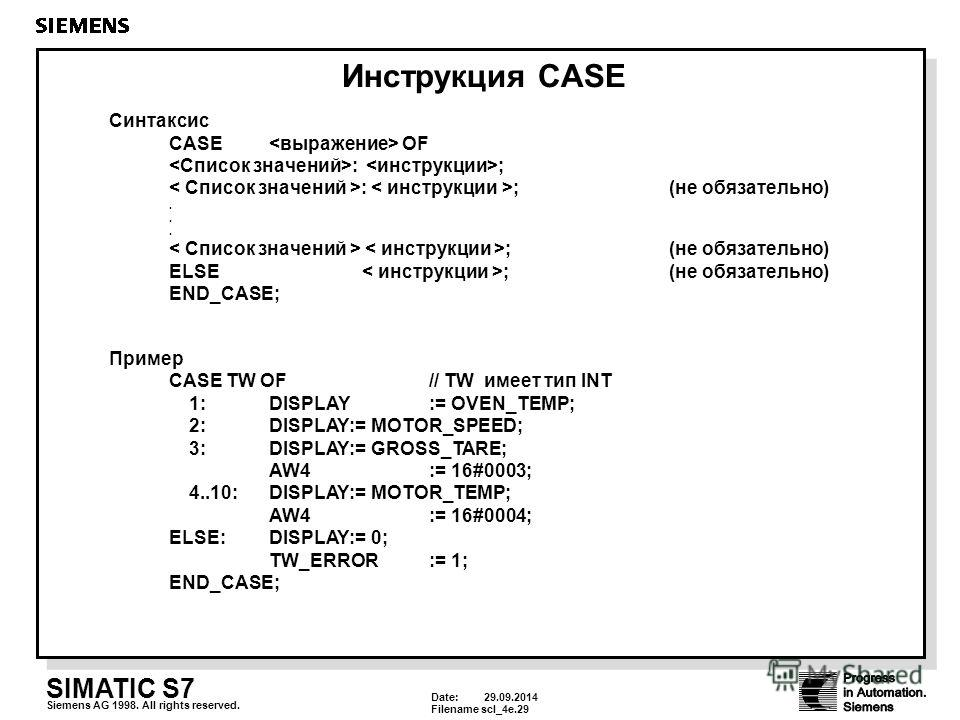 Date: 29.09.2014 Filenamescl_4e.29 SIMATIC S7 Siemens AG 1998. All rights reserved. Инструкция CASE Синтаксис CASE OF : ; : ;(не обязательно). ;(не обязательно) ELSE ; (не обязательно) END_CASE; Пример CASE TW OF // TW имеет тип INT 1:DISPLAY := OVEN
