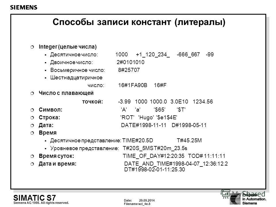 Date: 29.09.2014 Filenamescl_4e.8 SIMATIC S7 Siemens AG 1998. All rights reserved. Способы записи констант (литералы) Integer (целые числа) Десятичное число: 1000 +1_120_234_ -666_667 -99 Двоичное число: 2#0101010 Восьмеричное число: 8#25707 Шестнадц