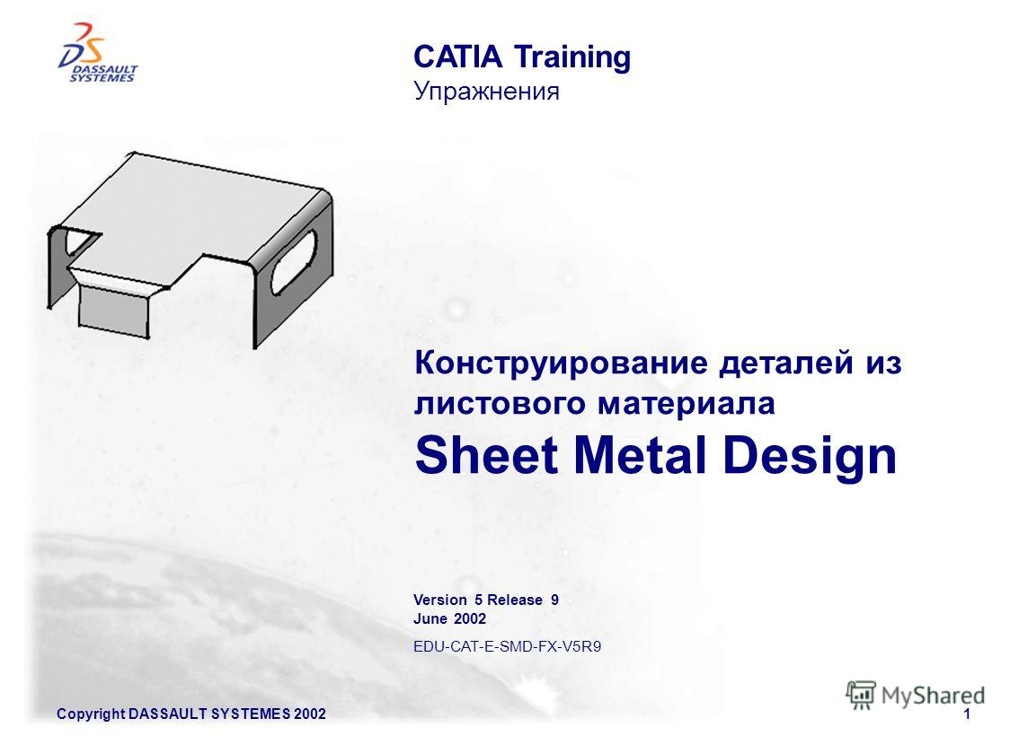 Copyright DASSAULT SYSTEMES 20021 Конструирование деталей из листового материала Sheet Metal Design CATIA Training Упражнения Version 5 Release 9 June 2002 EDU-CAT-E-SMD-FX-V5R9
