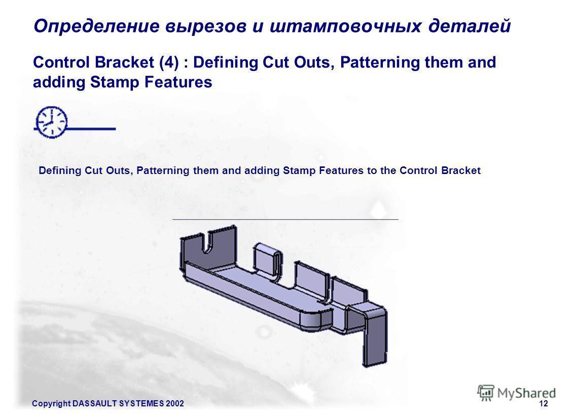 Copyright DASSAULT SYSTEMES 200212 Определение вырезов и штамповочных деталей Control Bracket (4) : Defining Cut Outs, Patterning them and adding Stamp Features Defining Cut Outs, Patterning them and adding Stamp Features to the Control Bracket