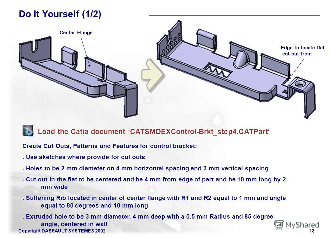 Copyright DASSAULT SYSTEMES 200213 Do It Yourself (1/2) Load the Catia document CATSMDEXControl-Brkt_step4. CATPart Create Cut Outs, Patterns and Features for control bracket:. Use sketches where provide for cut outs. Holes to be 2 mm diameter on 4 m