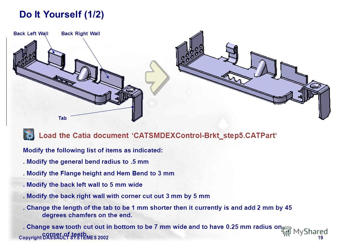 Copyright DASSAULT SYSTEMES 200219 Do It Yourself (1/2) Load the Catia document CATSMDEXControl-Brkt_step5. CATPart Modify the following list of items as indicated:. Modify the general bend radius to.5 mm. Modify the Flange height and Hem Bend to 3 m