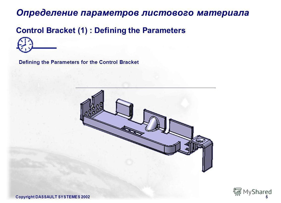 Copyright DASSAULT SYSTEMES 20025 Определение параметров листового материала Control Bracket (1) : Defining the Parameters Defining the Parameters for the Control Bracket
