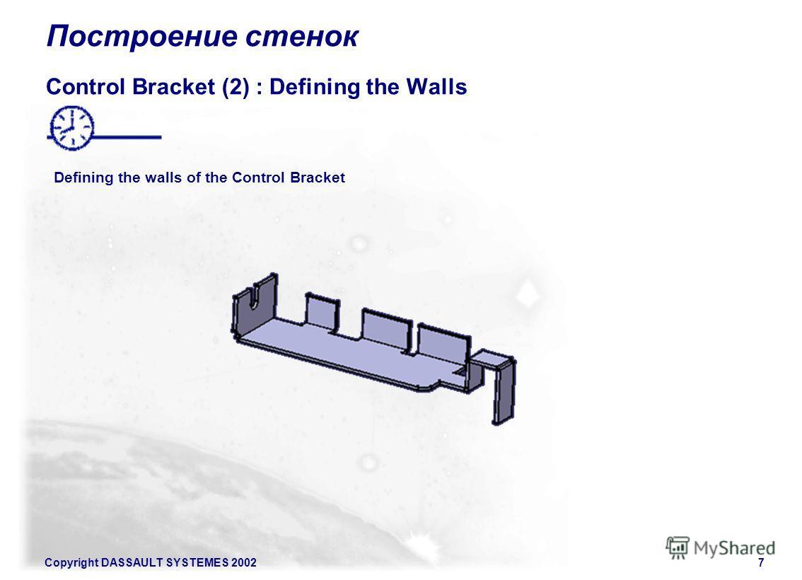 Copyright DASSAULT SYSTEMES 20027 Построение стенок Control Bracket (2) : Defining the Walls Defining the walls of the Control Bracket