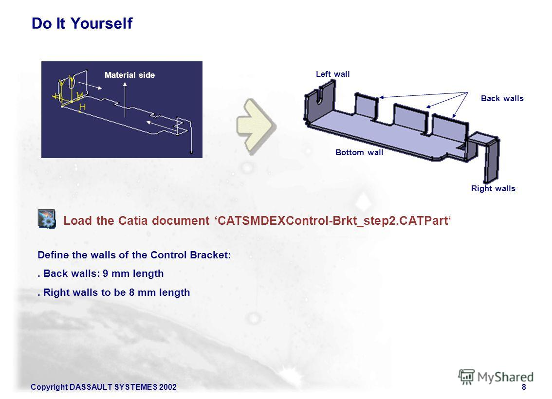 Copyright DASSAULT SYSTEMES 20028 Do It Yourself Load the Catia document CATSMDEXControl-Brkt_step2. CATPart Back walls Right walls Left wall Bottom wall Define the walls of the Control Bracket:. Back walls: 9 mm length. Right walls to be 8 mm length