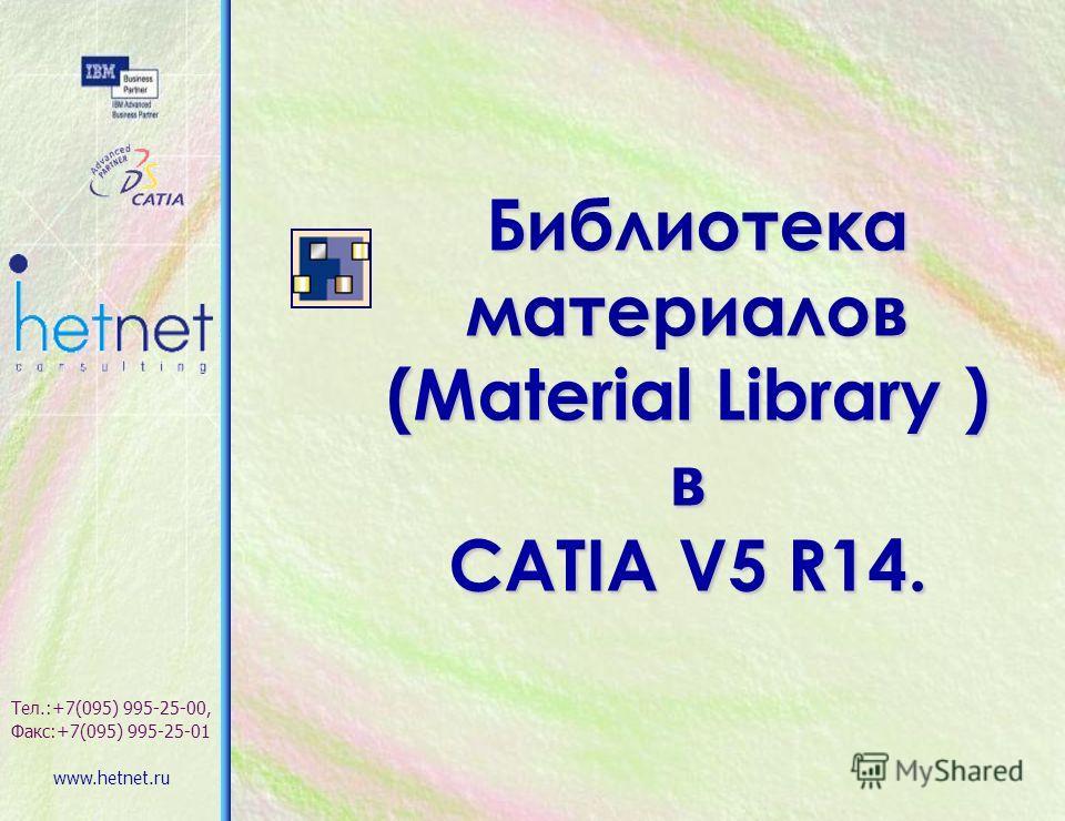 Библиотека материалов Библиотека материалов (Material Library ) в CATIA V5 R14. Тел.:+7(095) 995-25-00, Факс:+7(095) 995-25-01 www.hetnet.ru