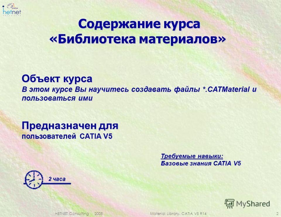 HETNET Consulting 2005 Material Library. CATIA V5 R14 2 Содержание курса Содержание курса «Библиотека материалов» 2 часа Объект курса В этом курсе Вы научитесь создавать файлы *.CATMaterial и пользоваться ими Требуемые навыки: Базовые знания CATIA V5