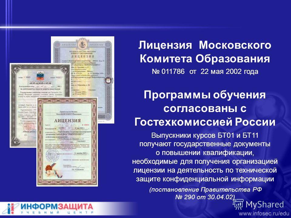 Лицензия Московского Комитета Образования 011786 от 22 мая 2002 года Программы обучения согласованы с Гостехкомиссией России Выпускники курсов БТ01 и БТ11 получают государственные документы о повышении квалификации, необходимые для получения организа