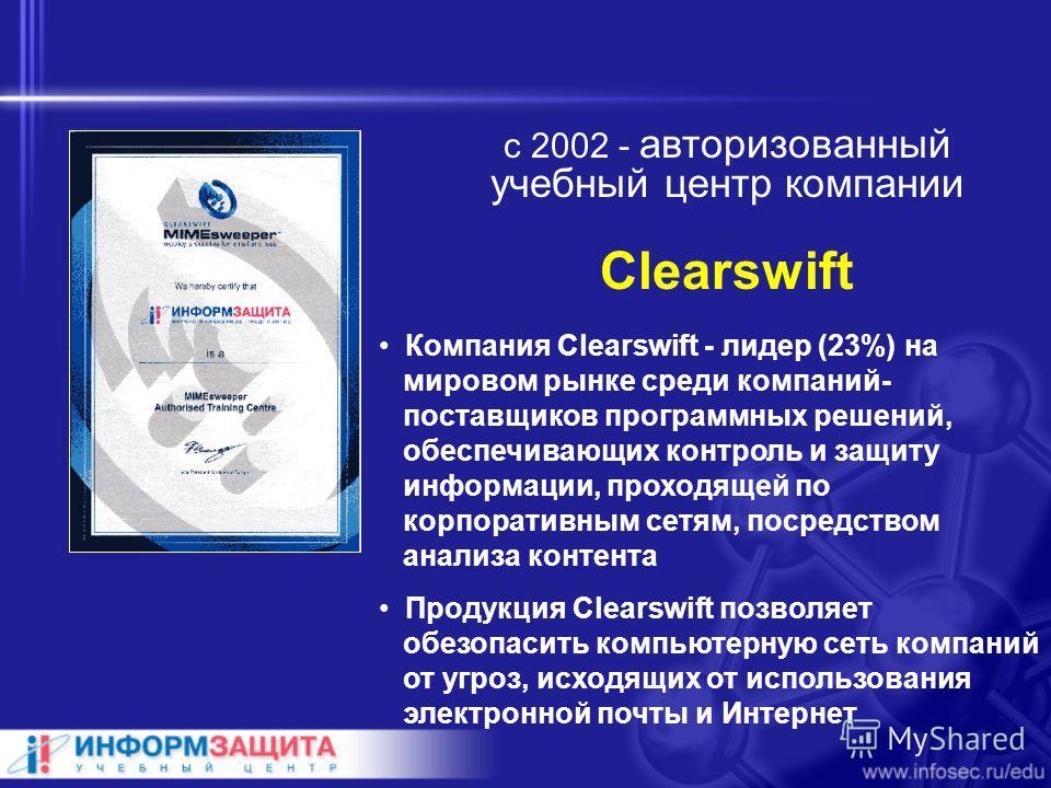 с 2002 - авторизованный учебный центр компании Clearswift Компания Clearswift - лидер (23%) на мировом рынке среди компаний- поставщиков программных решений, обеспечивающих контроль и защиту информации, проходящей по корпоративным сетям, посредством