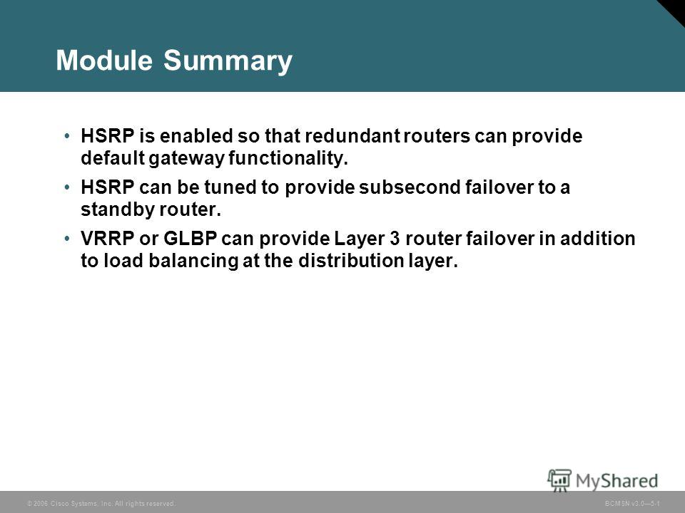 © 2006 Cisco Systems, Inc. All rights reserved. BCMSN v3.05-1 Module Summary HSRP is enabled so that redundant routers can provide default gateway functionality. HSRP can be tuned to provide subsecond failover to a standby router. VRRP or GLBP can pr