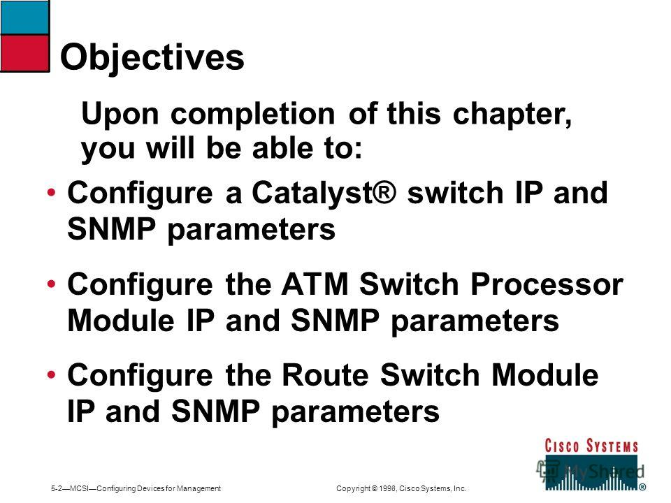 5-2MCSIConfiguring Devices for Management Copyright © 1998, Cisco Systems, Inc. Configure a Catalyst® switch IP and SNMP parameters Configure the ATM Switch Processor Module IP and SNMP parameters Configure the Route Switch Module IP and SNMP paramet