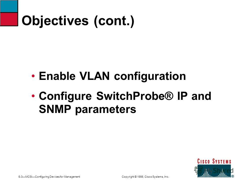 5-3MCSIConfiguring Devices for Management Copyright © 1998, Cisco Systems, Inc. Enable VLAN configuration Configure SwitchProbe® IP and SNMP parameters Objectives (cont.)