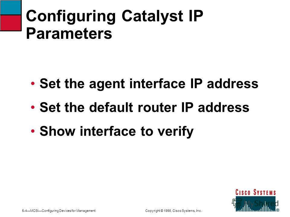 5-4MCSIConfiguring Devices for Management Copyright © 1998, Cisco Systems, Inc. Set the agent interface IP address Set the default router IP address Show interface to verify Configuring Catalyst IP Parameters