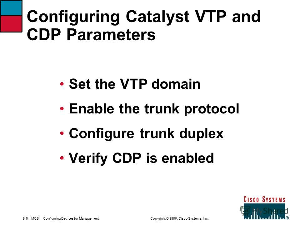 5-6MCSIConfiguring Devices for Management Copyright © 1998, Cisco Systems, Inc. Set the VTP domain Enable the trunk protocol Configure trunk duplex Verify CDP is enabled Configuring Catalyst VTP and CDP Parameters
