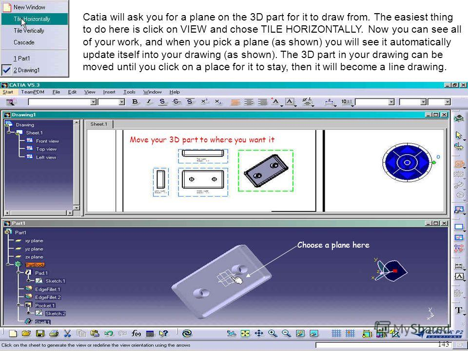 Catia will ask you for a plane on the 3D part for it to draw from. The easiest thing to do here is click on VIEW and chose TILE HORIZONTALLY. Now you can see all of your work, and when you pick a plane (as shown) you will see it automatically update