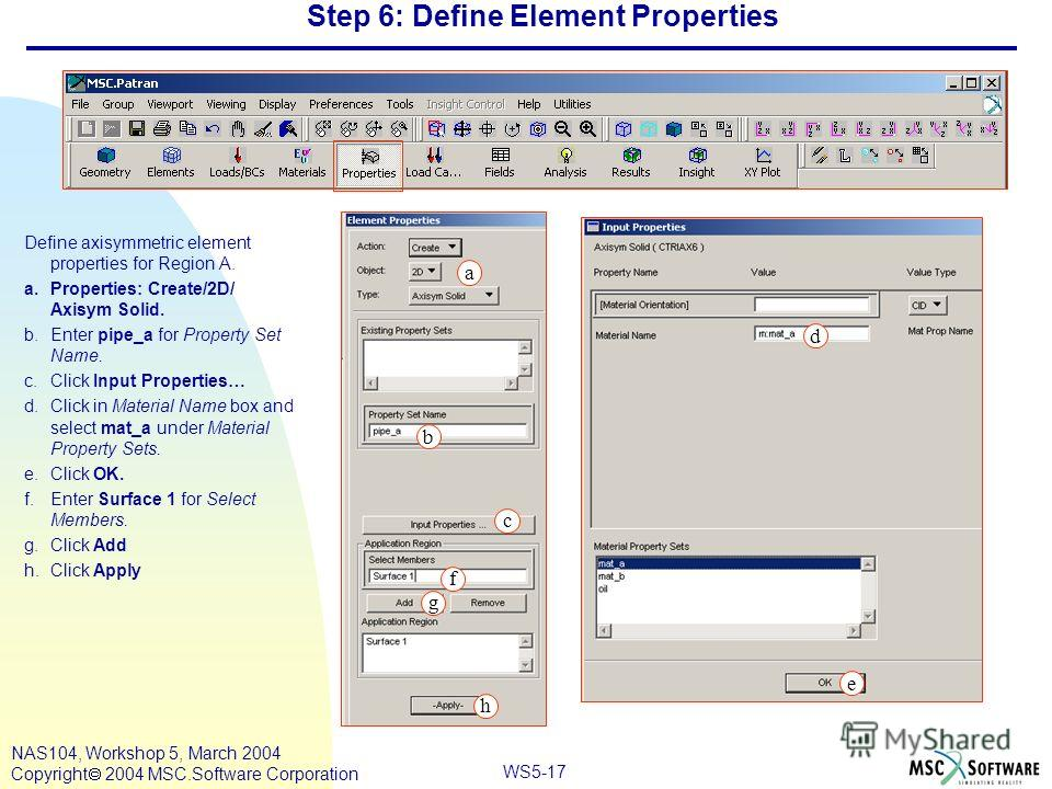 WS5-17 NAS104, Workshop 5, March 2004 Copyright 2004 MSC.Software Corporation Step 6: Define Element Properties Define axisymmetric element properties for Region A. a.Properties: Create/2D/ Axisym Solid. b.Enter pipe_a for Property Set Name. c.Click