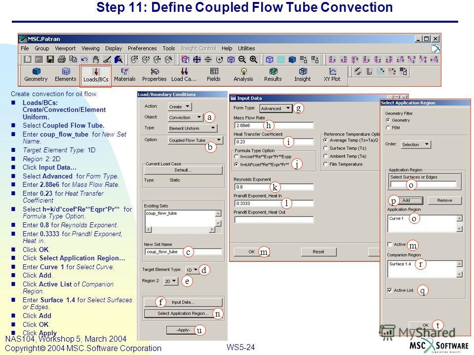 WS5-24 NAS104, Workshop 5, March 2004 Copyright 2004 MSC.Software Corporation Step 11: Define Coupled Flow Tube Convection Create convection for oil flow. nLoads/BCs: Create/Convection/Element Uniform. nSelect Coupled Flow Tube. nEnter coup_flow_tube
